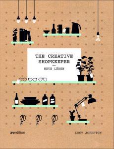 The Creative Shopkeeper Neue Läden von Lucy Johnston Umfang: 288 Seiten, ca. 370 Farbfotos Erscheinungsjahr: 2017 Erschienen bei: avedition ISBN: 978-3-89986-266-9 Preis: 39 Euro (D)